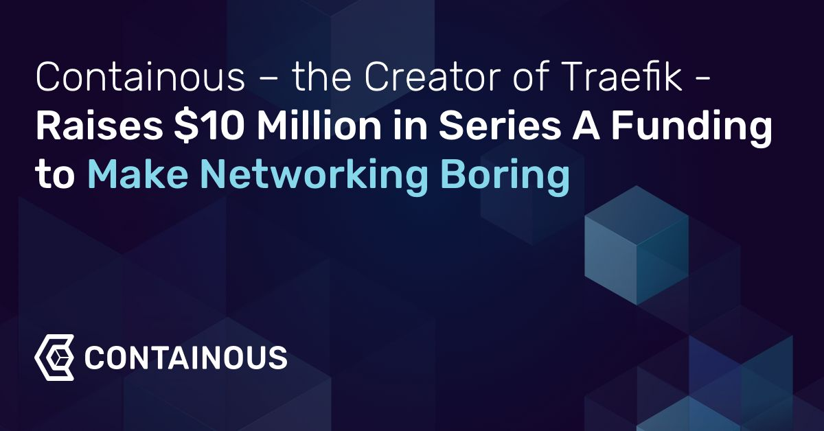 Containous – the Creator of Traefik – Raises $10 Million in Series A Funding to Make Networking Boring