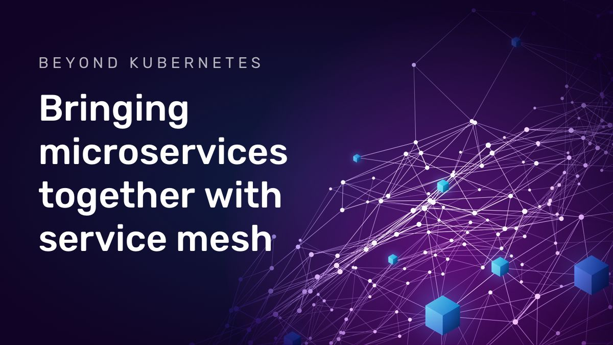 Bringing microservices together with service mesh