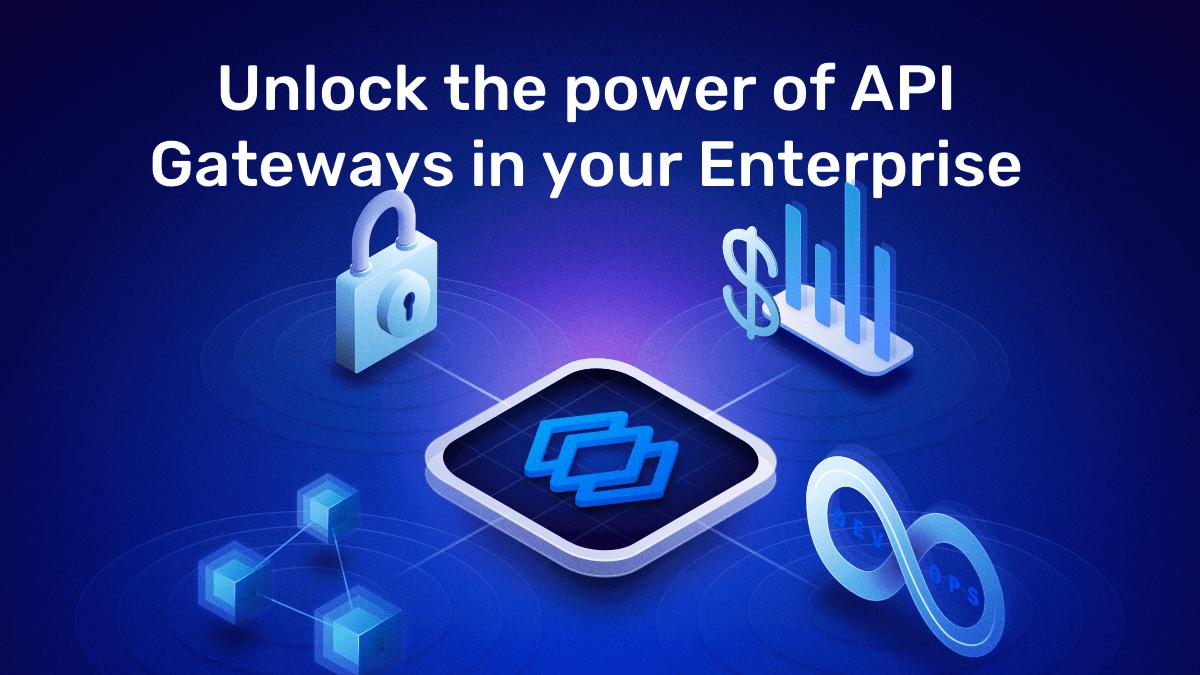 Unlock the power of API Gateways in your Enterprise